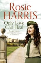 Only Love Can Heal - A captivating multigenerational family saga ebook by Rosie Harris