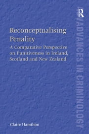 Reconceptualising Penality - A Comparative Perspective on Punitiveness in Ireland, Scotland and New Zealand ebook by Claire Hamilton