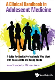 A Clinical Handbook in Adolescent Medicine - A Guide for Health Professionals Who Work with Adolescents and Young Adults ebook by Kate Steinbeck,Michael Kohn