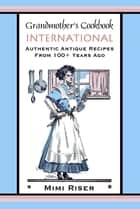 Grandmother's Cookbook, International, Authentic Antique Recipes from 100+ Years Ago ebook by Mimi Riser