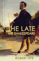 The Late Mr Shakespeare ebook by Robert Nye