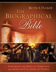 The Biographical Bible - Exploring the Biblical Narrative from Adam and Eve to John of Patmos eBook by Ruth A. Tucker