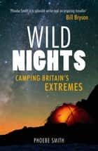 Wild Nights: Camping Britain's Extremes ebook by Phoebe Smith