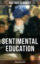 Sentimental Education (French Classics Series) - From the prolific French writer, known for his debut novel Madame Bovary, works like Salammbô, November, A Simple Heart, Herodias and The Temptation of Saint Anthony ebook by Gustave Flaubert
