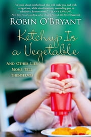 Ketchup Is a Vegetable - And Other Lies Moms Tell Themselves ebook by Robin O'Bryant