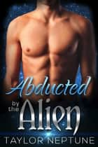 Abducted by the Alien ebook by Taylor Neptune