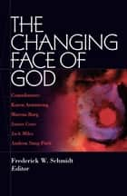 The Changing Face of God ebook by Frederick W. Schmidt, Marcus Borg, Karen Armstrong,...