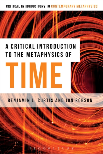 A Critical Introduction to the Metaphysics of Time ebook by Benjamin Curtis,Jon Robson