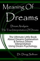 Meaning Of Dreams / Dream Analysis: The True Interpretation Of Dreams [The Ultimate Little Book About Dreams Explanation And Serious Dream Interpretation Using Dream Psychology] ebook by Doug Sullivan
