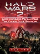 Halo Wars 2 Game Download, PC, Gameplay, Tips, Cheats, Guide Unofficial ebook by The Yuw
