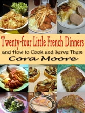 Twenty-four Little French Dinners and How to Cook and Serve Them - Original Recipes since 1919 with linked TOC ebook by Cora Moore