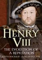 Henry VIII: The Evolution of a Reputation ebook by Keith Dockray, Alan Sutton