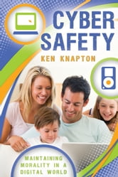 Cyber Safety - Maintaining Morality in a Digital World ebook by Ken Knapton