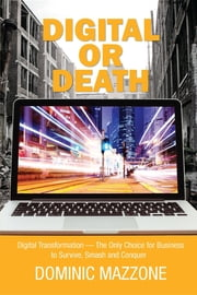 Digital or Death - Digital Transformation - The Only Choice for Business to Survive, Smash, and Conquer ebook by Dominic M Mazzone