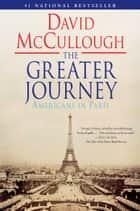 The Greater Journey - Americans in Paris ebook by David McCullough