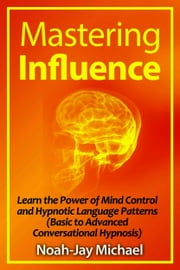 Mastering Influence: Learn the Power of Mind Control and Hypnotic Language Patterns (Basic to Advanced Conversational Hypnosis) ebook by Noah-Jay Michael