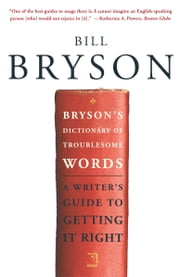 Bryson's Dictionary of Troublesome Words - A Writer's Guide to Getting It Right ebook by Bill Bryson
