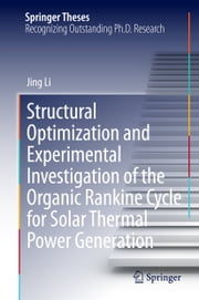 Structural Optimization and Experimental Investigation of the Organic Rankine Cycle for Solar Thermal Power Generation ebook by Jing Li