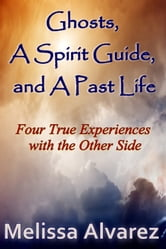 Ghosts, A Spirit Guide and A Past Life: Four True Experiences with the Other Side ebook by Melissa Alvarez