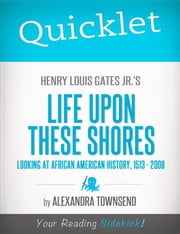 Quicklet on Henry Louis Gates Jr.'s Life Upon These Shores: Looking at African American History, 1513-2008 ebook by Alexandra  Townsend