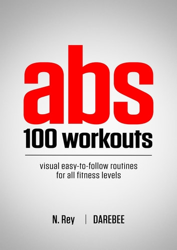 ABS 100 Workouts - Visual Easy-To-Follow ABS Exercise Routines for All Fitness Levels ebook by N Rey