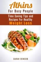 Atkins For Busy People: Time Saving Tips and Recipes For Healthy Weight Loss - Weight Loss Cooking ebook by Sarah Benson