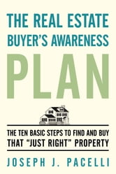 "The Real Estate Buyer's Awareness Plan - The Ten Basic Steps to Find and Buy That ""Just Right"" Property ebook by Joseph J. Pacelli"