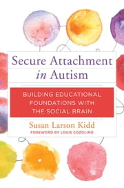 Secure Attachment in Autism: Building Educational Foundations with the Social Brain ebook by Susan Larson Kidd,Louis Cozolino