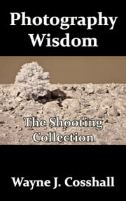 Photography Wisdom: The Shooting Collection ebook by Wayne Cosshall