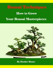 Bonsai Techniques - How to Grow Your Bonsai Masterpieces ebook by Deedee Moore