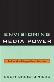 Envisioning Media Power - On Capital and Geographies of Television ebook by Brett Christophers