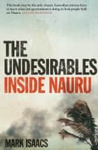 The Undesirables - Inside Nauru ebook by Mark Isaacs