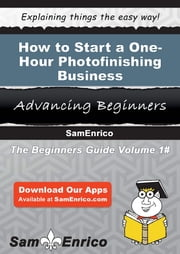 How to Start a One-Hour Photofinishing Business ebook by Christine Reeves,Sam Enrico