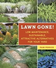 Lawn Gone! - Low-Maintenance, Sustainable, Attractive Alternatives for Your Yard ebook by Pam Penick