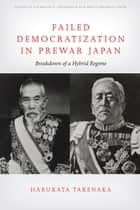 Failed Democratization in Prewar Japan - Breakdown of a Hybrid Regime ebook by Harukata Takenaka