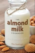 The Almond Milk Cookbook - Over 100 Delicious Recipes ebook by Alan Roettinger