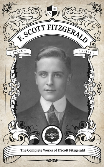 The Complete Works of F. Scott Fitzgerald. - Oakshot Press ebook by F. Scott Fitzgerald,Oakshot Press