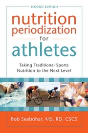 Nutrition Periodization for Athletes: Taking Traditional Sports Nutrition to the Next Level ebook by Seebohar, Bob