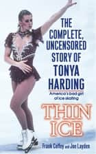 Thin Ice - The Complete, Uncensored Story of Tonya Harding ebook by Frank Coffey, Joe Layden
