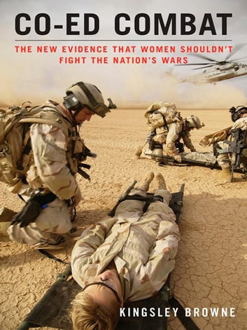 Co-ed Combat - The New Evidence That Women Shouldn't Fight the Nation's Wars ebook by Kingsley Browne