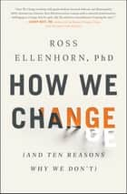 How We Change - (And Ten Reasons Why We Don't) ebook by Ross Ellenhorn