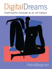 Digital Dreams: Exploring the Computer As An Art Medium ebook by Harry Borgman