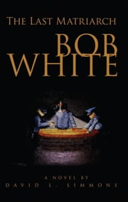 Bob White - The Last Matriarch ebook by David L. Simmons