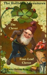 The Holliday Adventures: The Clever Four-Leaf Clover ebook by Kathy Sattem Rygg