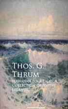 Hawaiian Folk Tales: A Collection of Native Legends ebook by Thos. G. Thrum