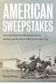 American Sweepstakes - How One Small State Bucked the Church, the Feds, and the Mob to Usher in the Lottery Age ebook by Kevin Flynn