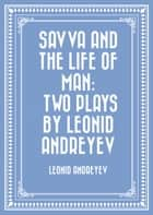 Savva and the Life of Man: Two plays by Leonid Andreyev ebook by Leonid Andreyev
