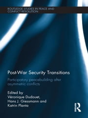 Post-War Security Transitions - Participatory Peacebuilding after Asymmetric Conflicts ebook by Veronique Dudouet,Hans J. Giessmann,Katrin Planta