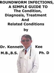Roundworm Infections, A Simple Guide To The Condition, Treatment And Related Conditions ebook by Kenneth Kee