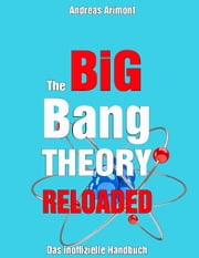 The Big Bang Theory Reloaded - das inoffizielle Handbuch zur Serie - Staffel 1 bis 7 eBook by Andreas Arimont